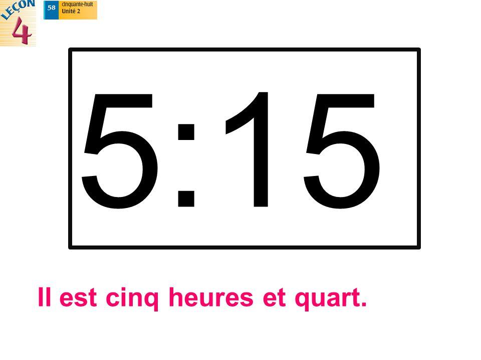 5:15 Il est cinq heures et quart.