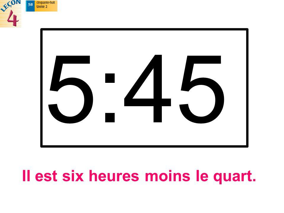 5:45 Il est six heures moins le quart.