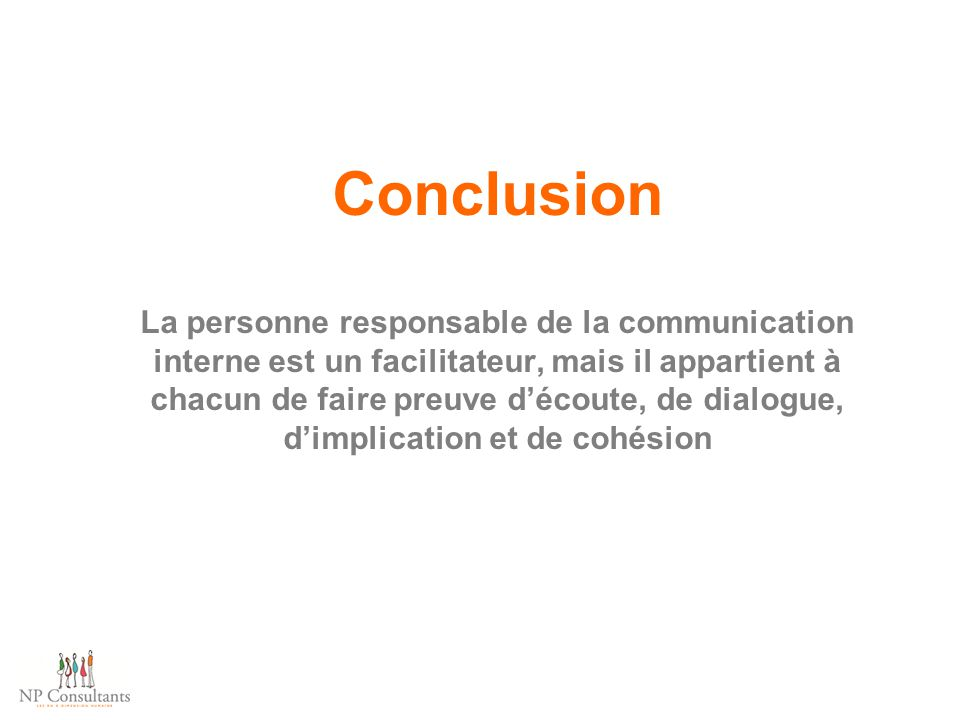 Conclusion La personne responsable de la communication interne est un facilitateur, mais il appartient à chacun de faire preuve d'écoute, de dialogue, d'implication et de cohésion