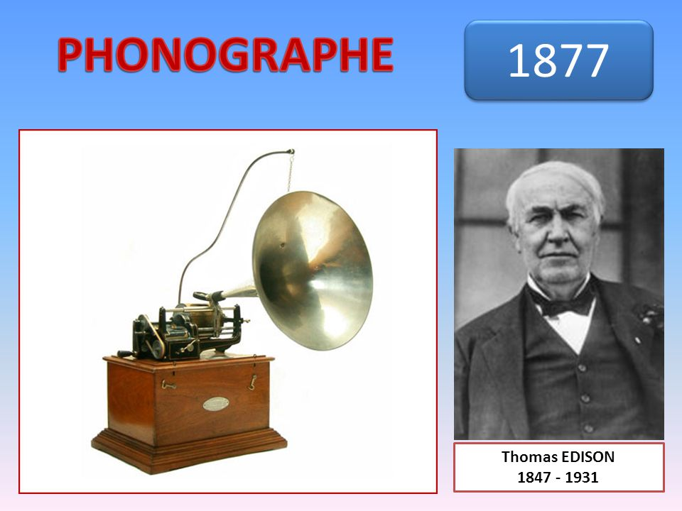 PHONOGRAPHE 1877 Thomas EDISON 1847 - 1931
