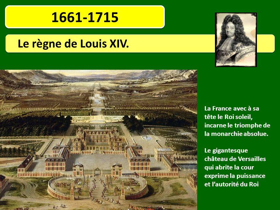 1661-1715 Le règne de Louis XIV. La France avec à sa tête le Roi soleil, incarne le triomphe de la monarchie absolue.