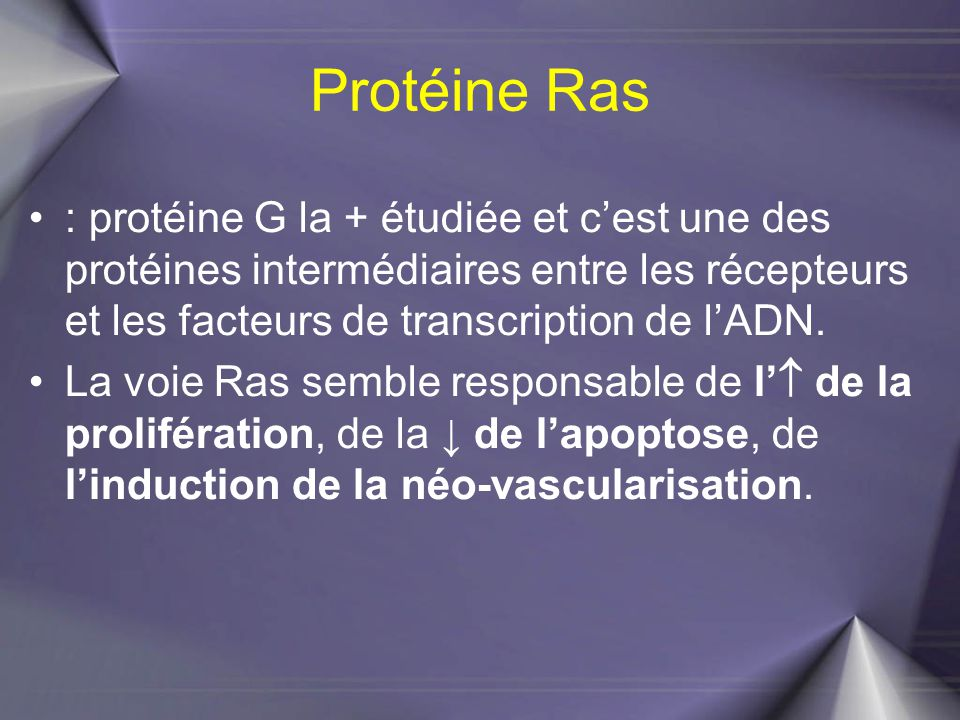 Protéine Ras : protéine G la + étudiée et c'est une des protéines intermédiaires entre les récepteurs et les facteurs de transcription de l'ADN.