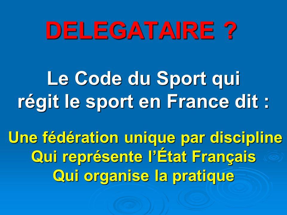 DELEGATAIRE Le Code du Sport qui régit le sport en France dit :