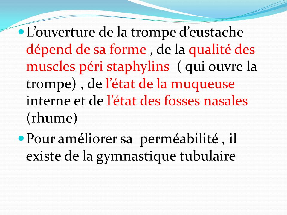 L'ouverture de la trompe d'eustache dépend de sa forme , de la qualité des muscles péri staphylins ( qui ouvre la trompe) , de l'état de la muqueuse interne et de l'état des fosses nasales (rhume)