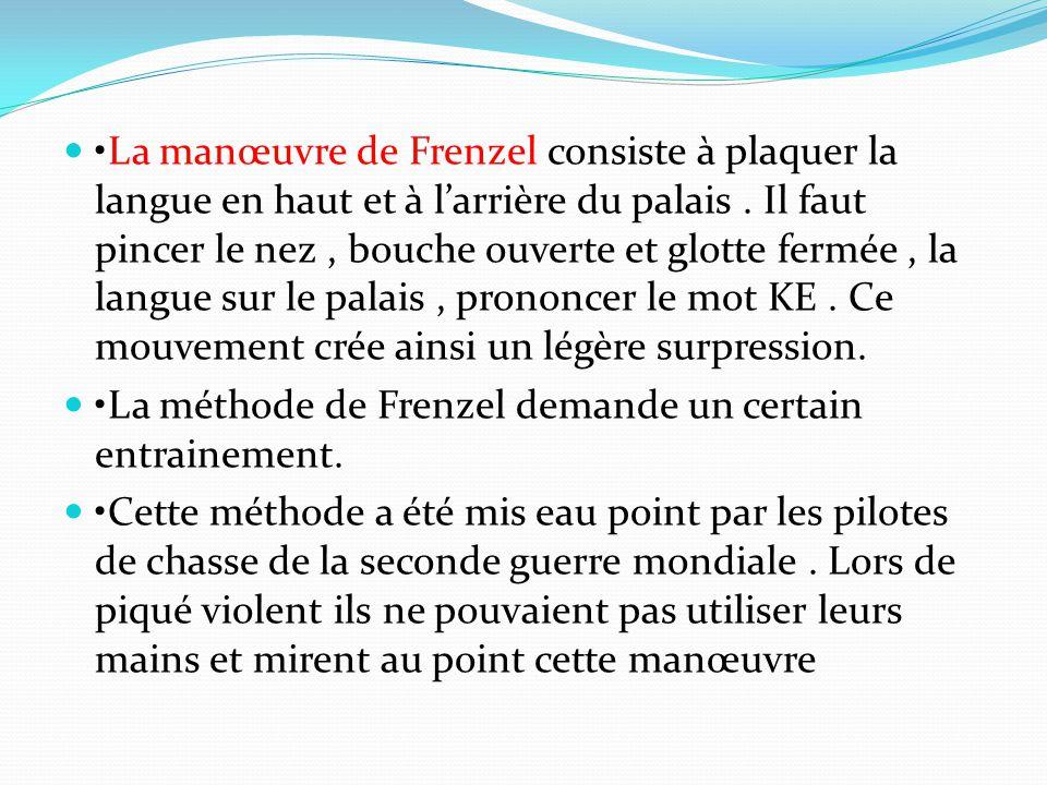 •La manœuvre de Frenzel consiste à plaquer la langue en haut et à l'arrière du palais . Il faut pincer le nez , bouche ouverte et glotte fermée , la langue sur le palais , prononcer le mot KE . Ce mouvement crée ainsi un légère surpression.