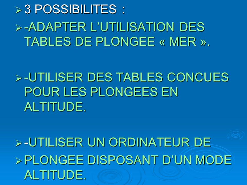 3 POSSIBILITES : -ADAPTER L'UTILISATION DES TABLES DE PLONGEE « MER ». -UTILISER DES TABLES CONCUES POUR LES PLONGEES EN ALTITUDE.
