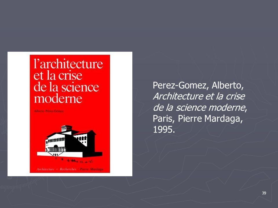 Perez-Gomez, Alberto, Architecture et la crise de la science moderne, Paris, Pierre Mardaga, 1995.
