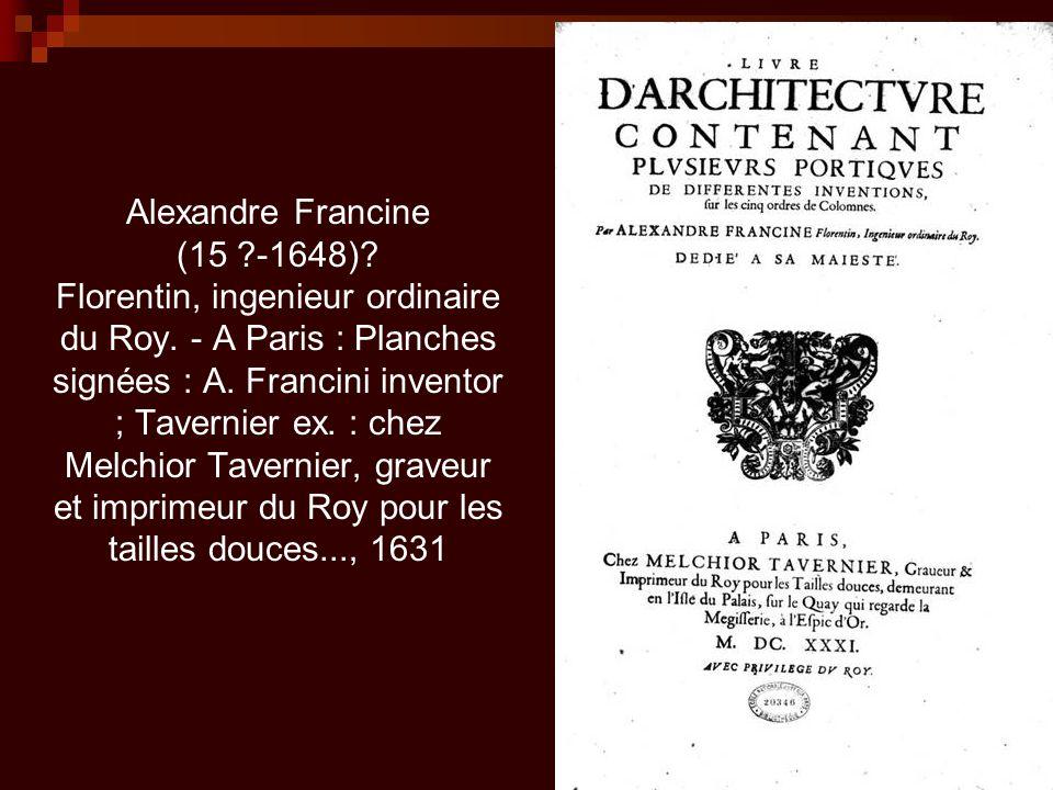 Alexandre Francine (15. -1648). Florentin, ingenieur ordinaire du Roy