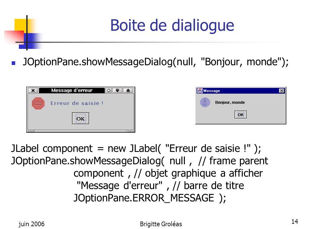 Boite de dialiogue JOptionPane.showMessageDialog(null, Bonjour, monde ); JLabel component = new JLabel( Erreur de saisie ! );