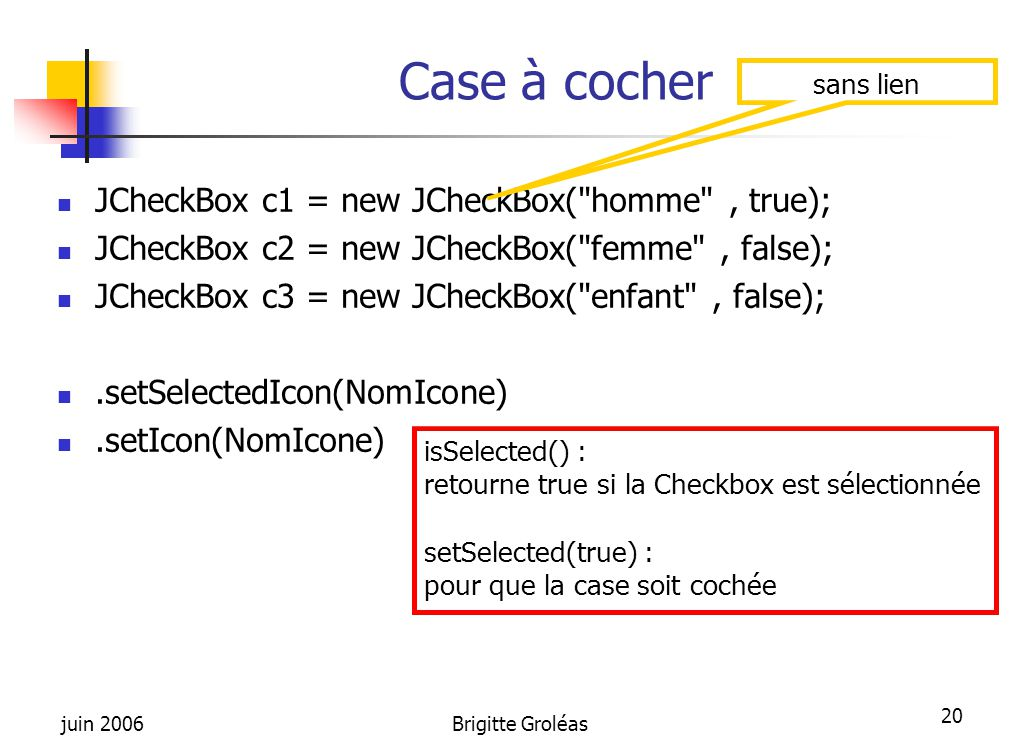 Case à cocher JCheckBox c1 = new JCheckBox( homme , true);