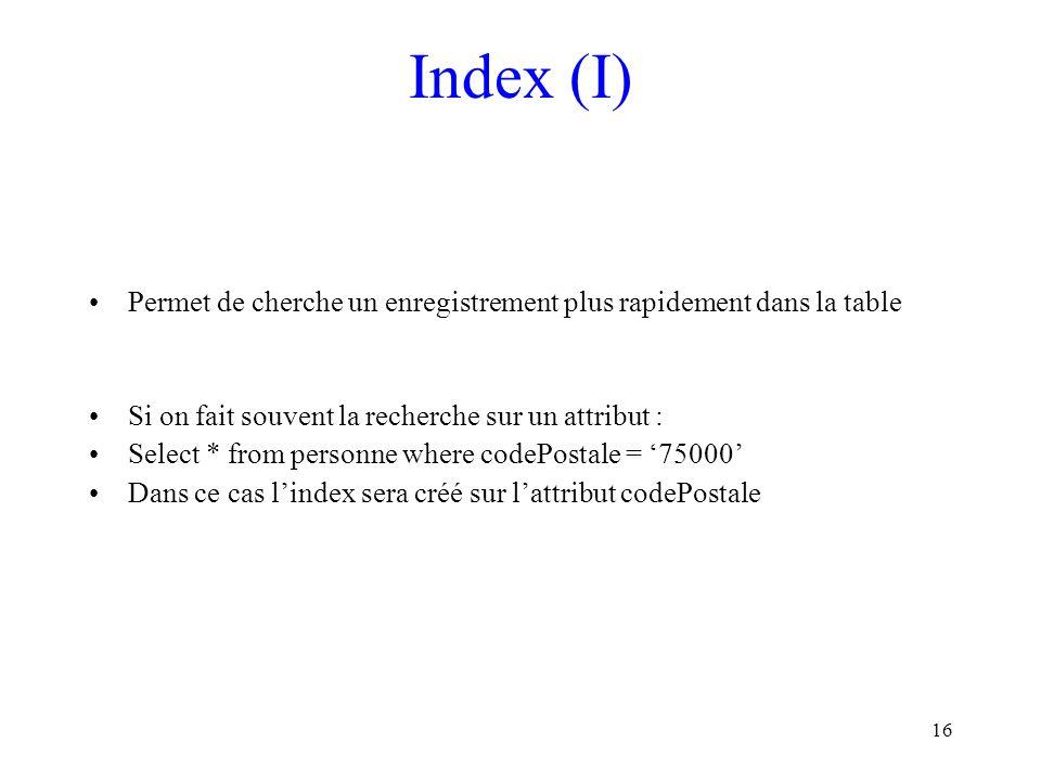 Index (I) Permet de cherche un enregistrement plus rapidement dans la table. Si on fait souvent la recherche sur un attribut :