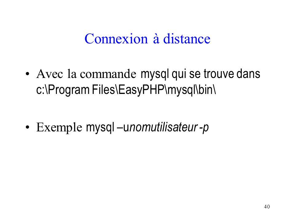 Connexion à distance Avec la commande mysql qui se trouve dans c:\Program Files\EasyPHP\mysql\bin\ Exemple mysql –unomutilisateur -p.