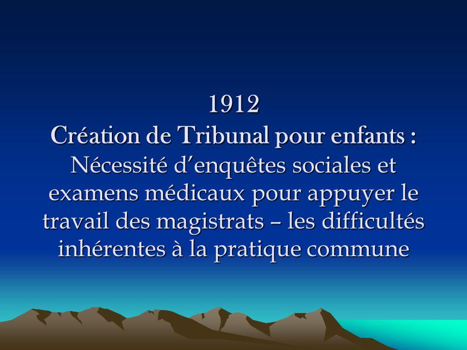 1912 Création de Tribunal pour enfants : Nécessité d'enquêtes sociales et examens médicaux pour appuyer le travail des magistrats – les difficultés inhérentes à la pratique commune