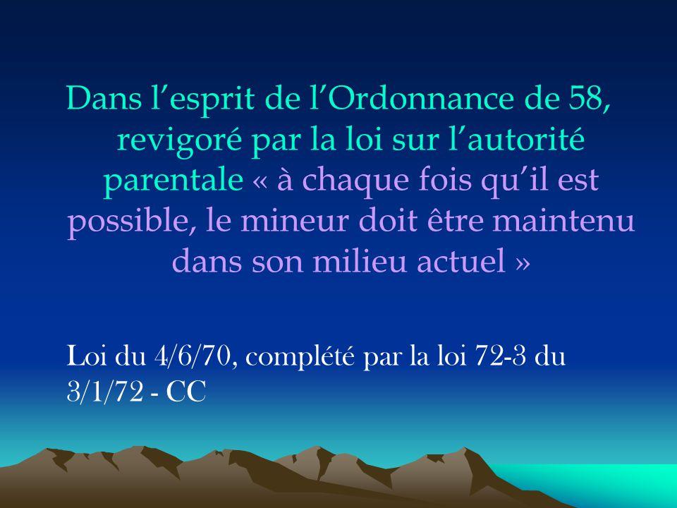 Dans l'esprit de l'Ordonnance de 58, revigoré par la loi sur l'autorité parentale « à chaque fois qu'il est possible, le mineur doit être maintenu dans son milieu actuel »