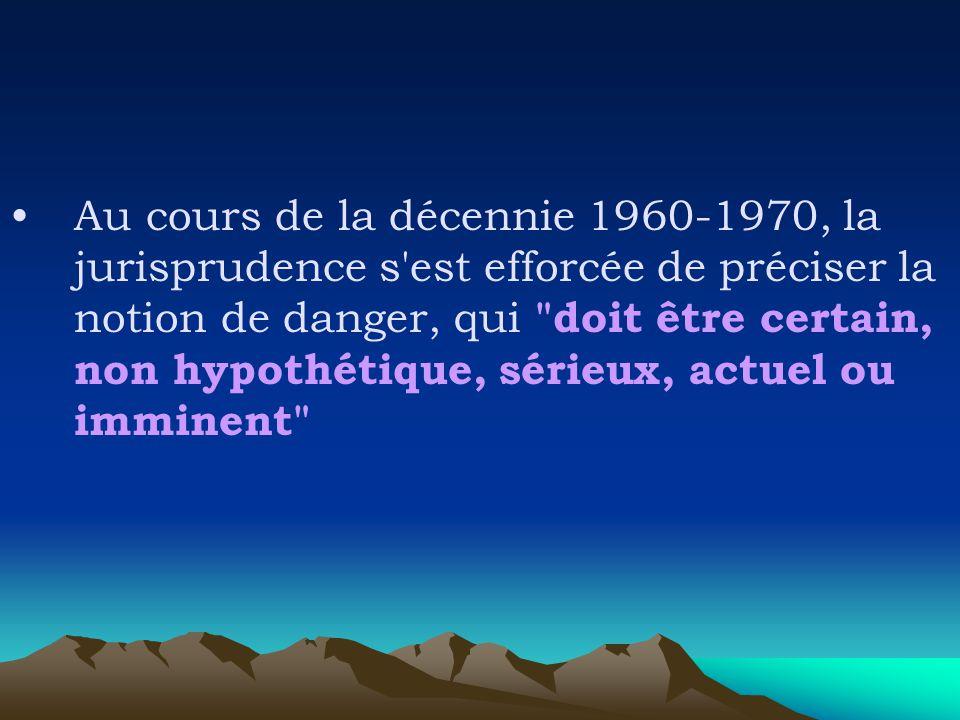 Au cours de la décennie 1960-1970, la jurisprudence s est efforcée de préciser la notion de danger, qui doit être certain, non hypothétique, sérieux, actuel ou imminent