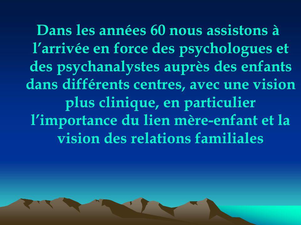 Dans les années 60 nous assistons à l'arrivée en force des psychologues et des psychanalystes auprès des enfants dans différents centres, avec une vision plus clinique, en particulier l'importance du lien mère-enfant et la vision des relations familiales