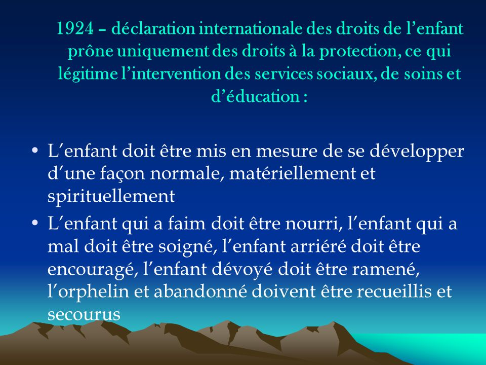 1924 – déclaration internationale des droits de l'enfant prône uniquement des droits à la protection, ce qui légitime l'intervention des services sociaux, de soins et d'éducation :