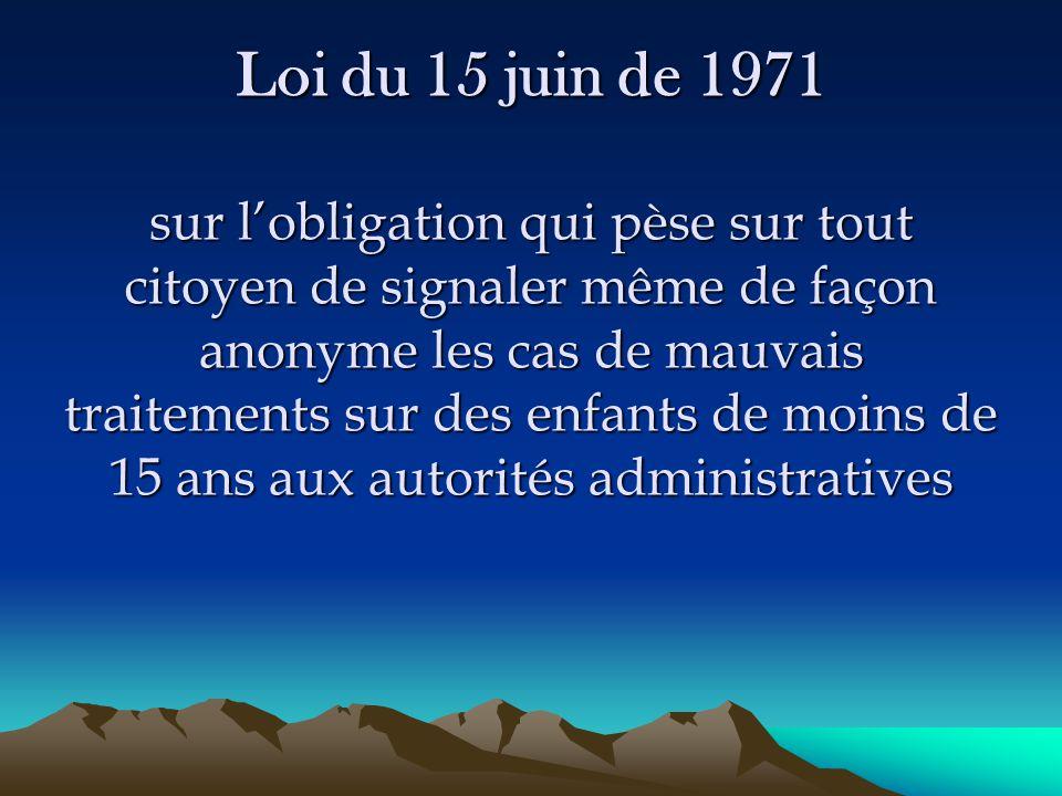 Loi du 15 juin de 1971 sur l'obligation qui pèse sur tout citoyen de signaler même de façon anonyme les cas de mauvais traitements sur des enfants de moins de 15 ans aux autorités administratives