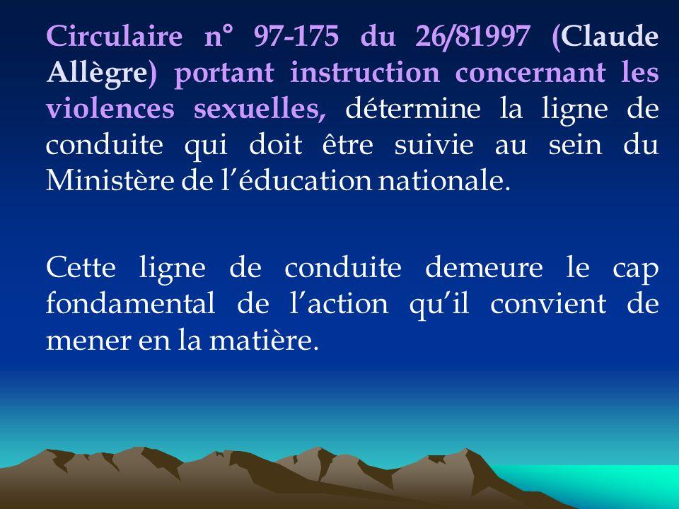 Circulaire n° 97-175 du 26/81997 (Claude Allègre) portant instruction concernant les violences sexuelles, détermine la ligne de conduite qui doit être suivie au sein du Ministère de l'éducation nationale.