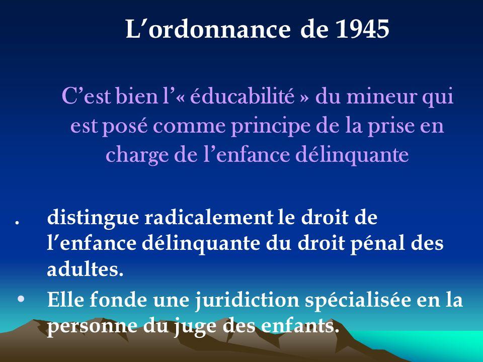 L'ordonnance de 1945 C'est bien l'« éducabilité » du mineur qui est posé comme principe de la prise en charge de l'enfance délinquante.