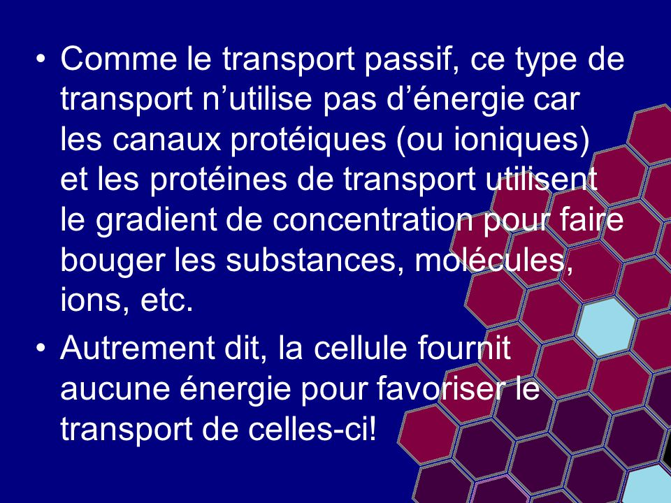 Comme le transport passif, ce type de transport n'utilise pas d'énergie car les canaux protéiques (ou ioniques) et les protéines de transport utilisent le gradient de concentration pour faire bouger les substances, molécules, ions, etc.