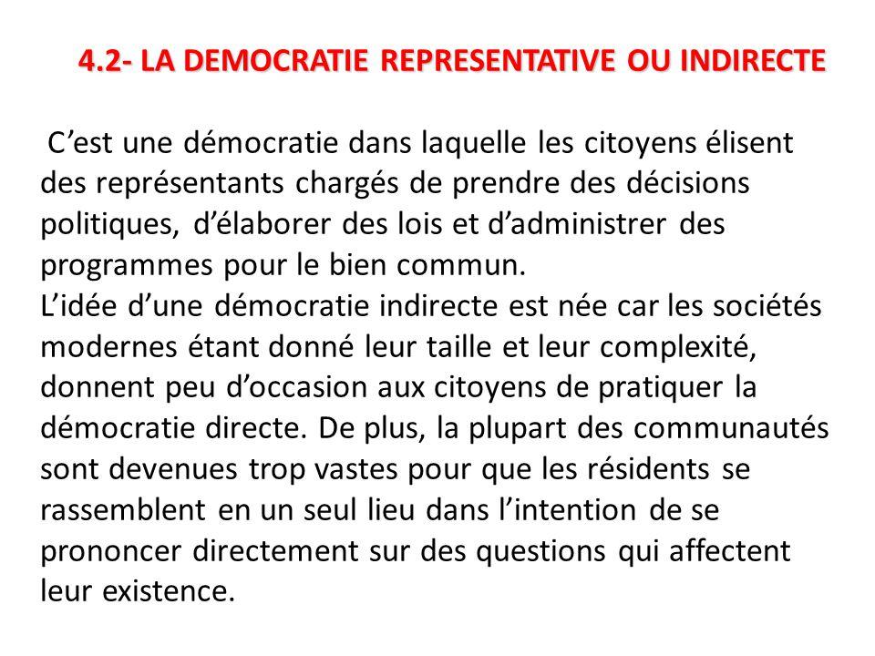 4.2- LA DEMOCRATIE REPRESENTATIVE OU INDIRECTE C'est une démocratie dans laquelle les citoyens élisent des représentants chargés de prendre des décisions politiques, d'élaborer des lois et d'administrer des programmes pour le bien commun.