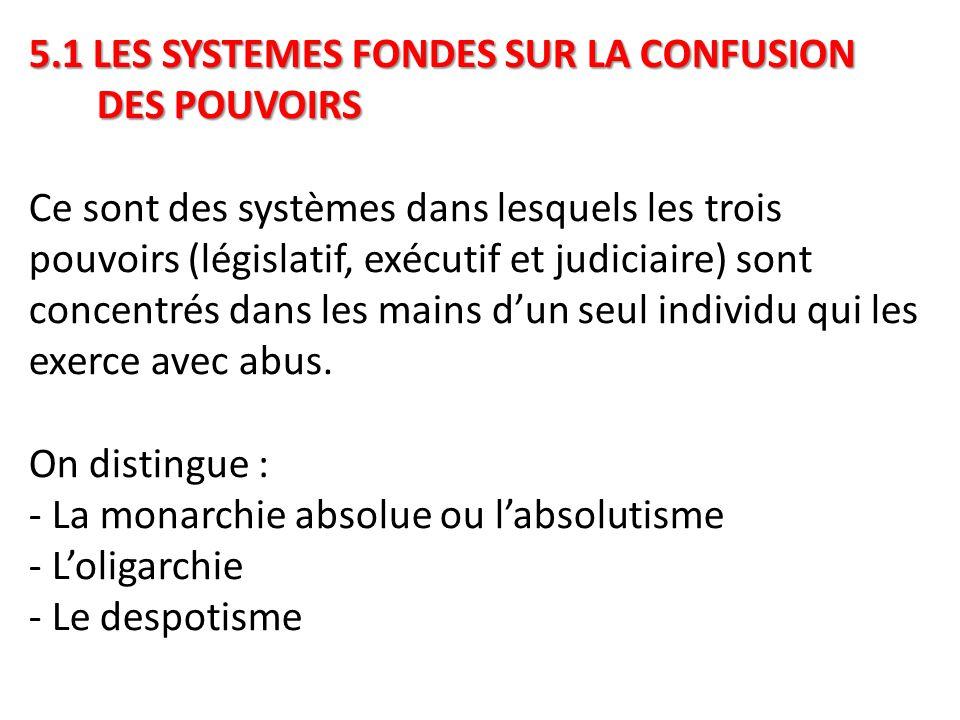 5.1 LES SYSTEMES FONDES SUR LA CONFUSION DES POUVOIRS Ce sont des systèmes dans lesquels les trois pouvoirs (législatif, exécutif et judiciaire) sont concentrés dans les mains d'un seul individu qui les exerce avec abus.