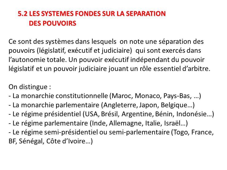 5.2 LES SYSTEMES FONDES SUR LA SEPARATION DES POUVOIRS Ce sont des systèmes dans lesquels on note une séparation des pouvoirs (législatif, exécutif et judiciaire) qui sont exercés dans l'autonomie totale.