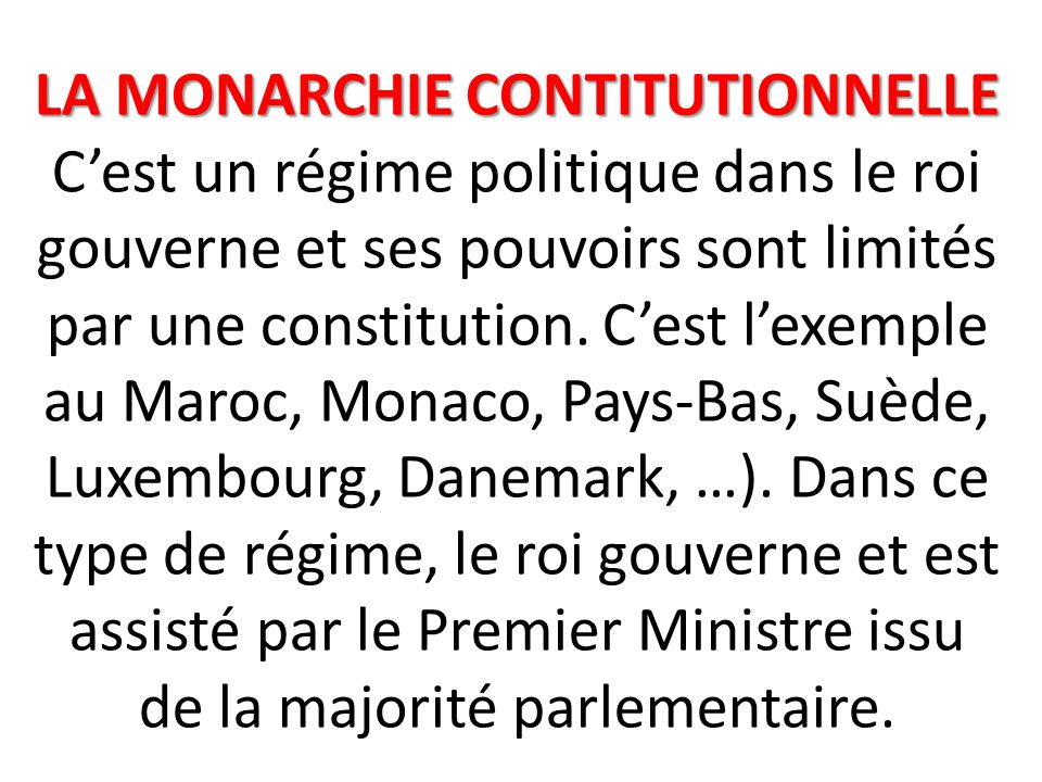 LA MONARCHIE CONTITUTIONNELLE C'est un régime politique dans le roi gouverne et ses pouvoirs sont limités par une constitution.