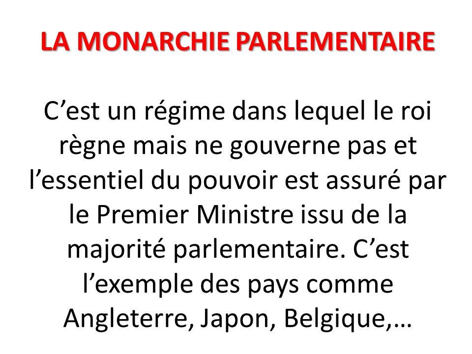 LA MONARCHIE PARLEMENTAIRE C'est un régime dans lequel le roi règne mais ne gouverne pas et l'essentiel du pouvoir est assuré par le Premier Ministre issu de la majorité parlementaire.