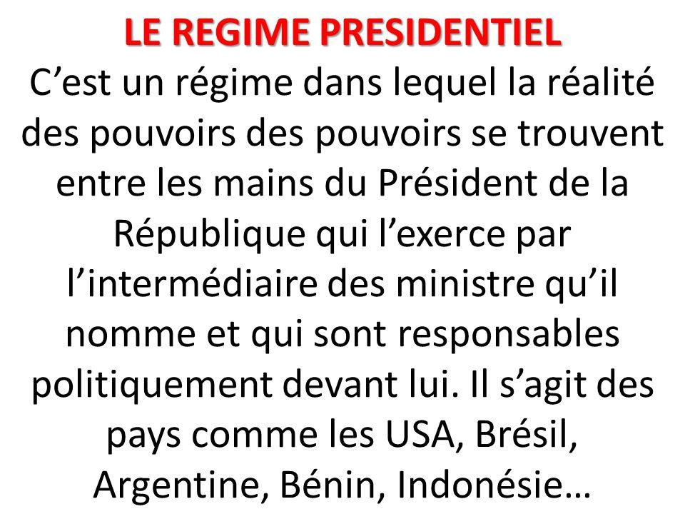 LE REGIME PRESIDENTIEL C'est un régime dans lequel la réalité des pouvoirs des pouvoirs se trouvent entre les mains du Président de la République qui l'exerce par l'intermédiaire des ministre qu'il nomme et qui sont responsables politiquement devant lui.
