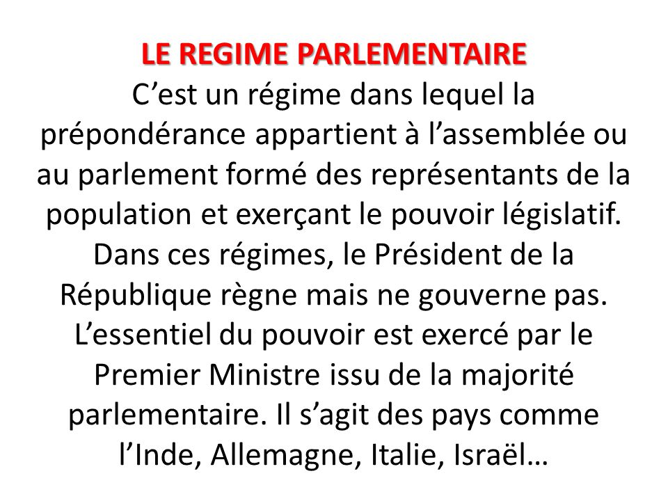 LE REGIME PARLEMENTAIRE C'est un régime dans lequel la prépondérance appartient à l'assemblée ou au parlement formé des représentants de la population et exerçant le pouvoir législatif.