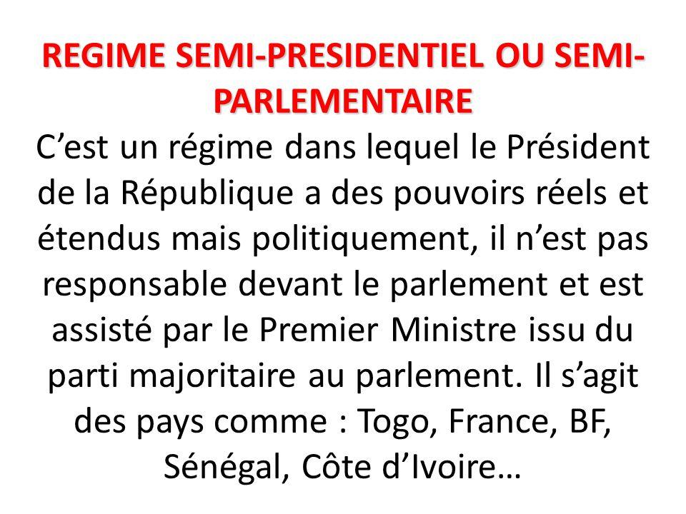 REGIME SEMI-PRESIDENTIEL OU SEMI-PARLEMENTAIRE C'est un régime dans lequel le Président de la République a des pouvoirs réels et étendus mais politiquement, il n'est pas responsable devant le parlement et est assisté par le Premier Ministre issu du parti majoritaire au parlement.