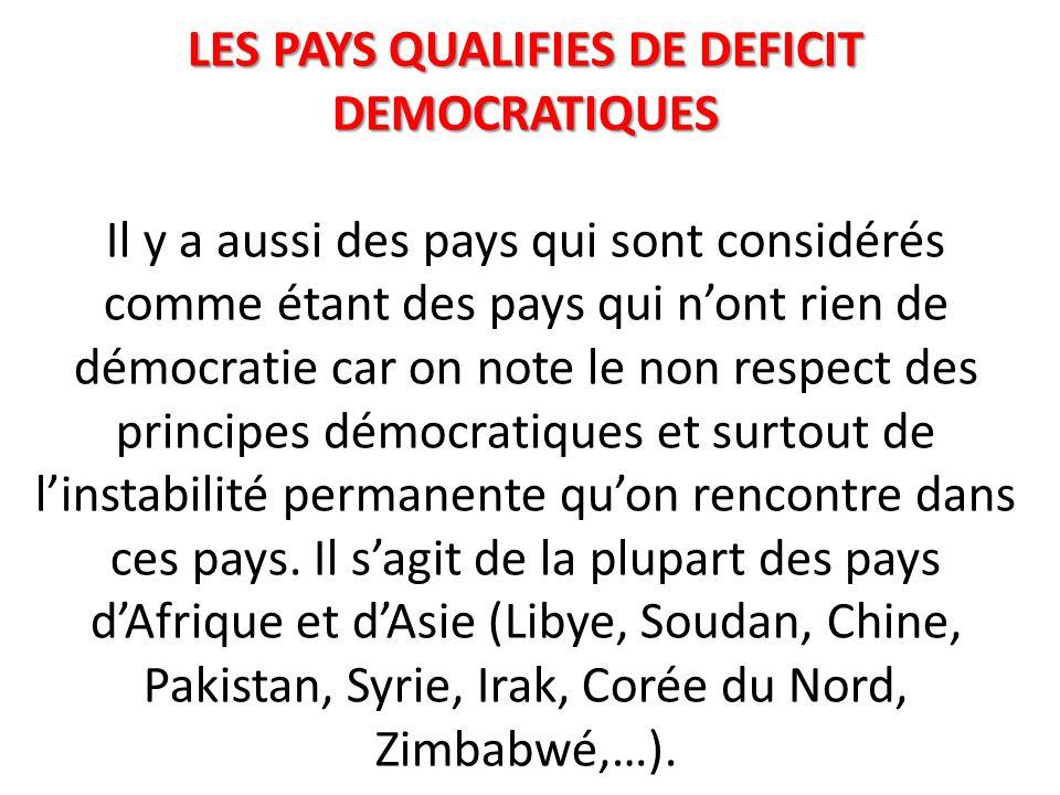 LES PAYS QUALIFIES DE DEFICIT DEMOCRATIQUES Il y a aussi des pays qui sont considérés comme étant des pays qui n'ont rien de démocratie car on note le non respect des principes démocratiques et surtout de l'instabilité permanente qu'on rencontre dans ces pays.