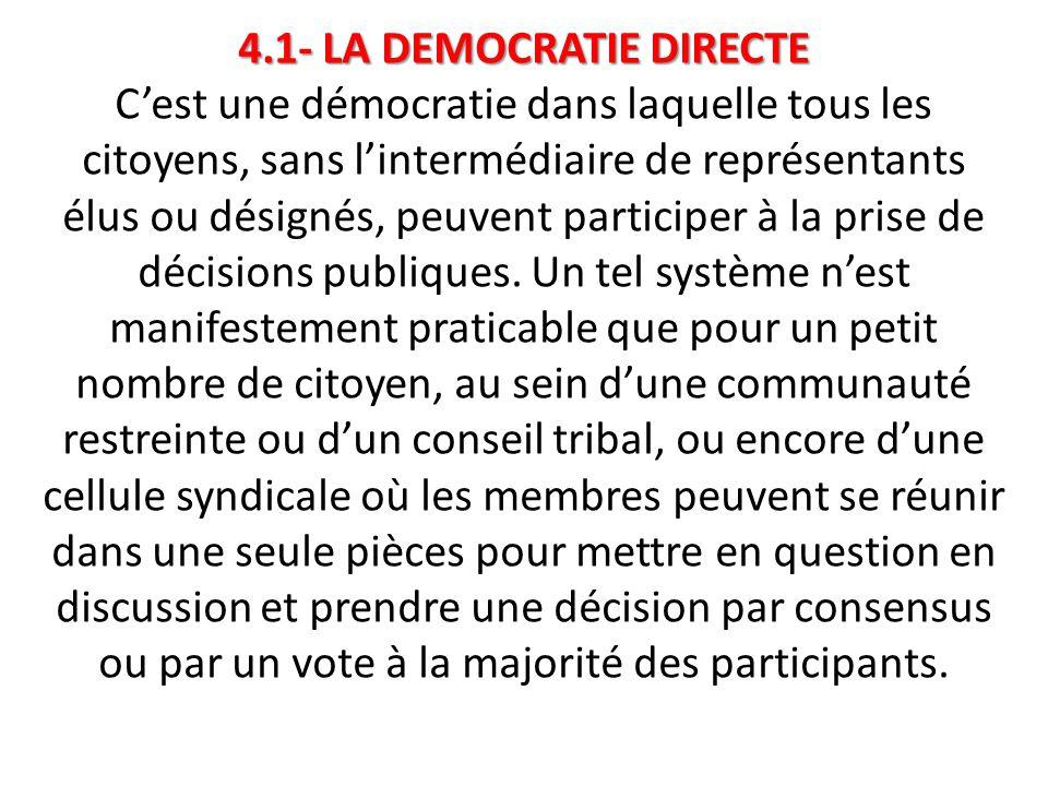 4.1- LA DEMOCRATIE DIRECTE C'est une démocratie dans laquelle tous les citoyens, sans l'intermédiaire de représentants élus ou désignés, peuvent participer à la prise de décisions publiques.