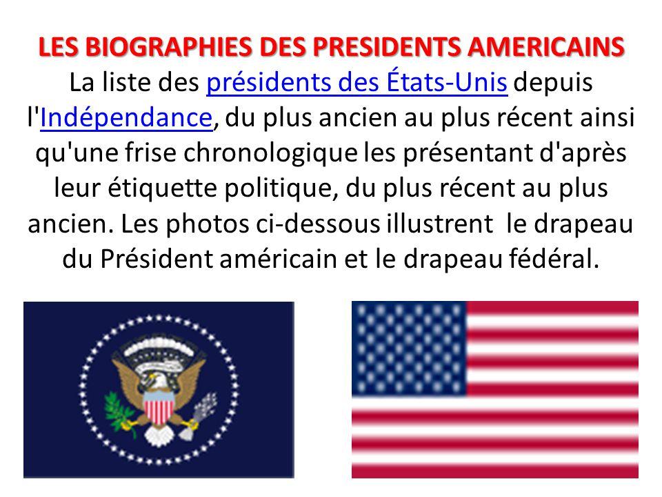 LES BIOGRAPHIES DES PRESIDENTS AMERICAINS La liste des présidents des États-Unis depuis l Indépendance, du plus ancien au plus récent ainsi qu une frise chronologique les présentant d après leur étiquette politique, du plus récent au plus ancien.