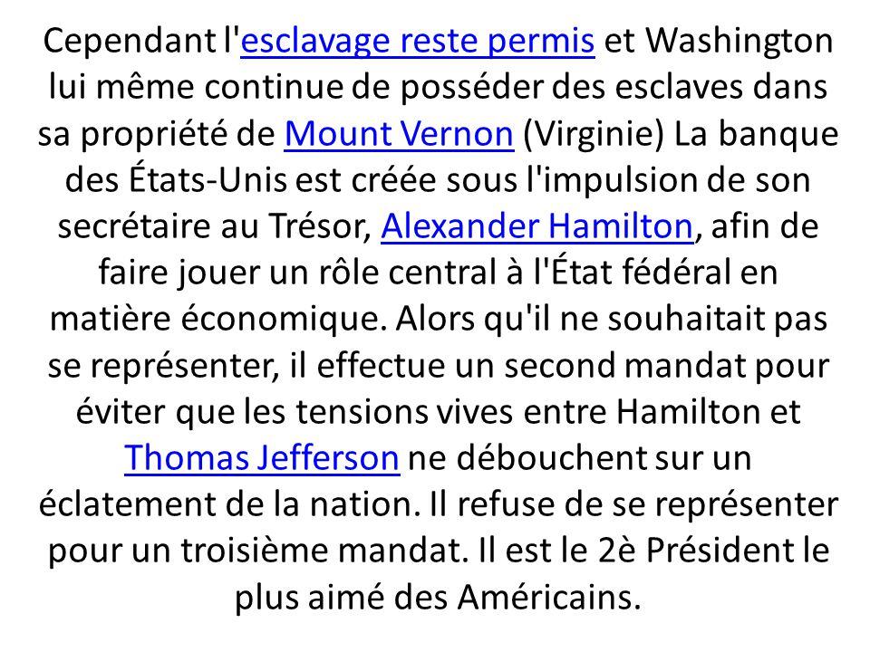 Cependant l esclavage reste permis et Washington lui même continue de posséder des esclaves dans sa propriété de Mount Vernon (Virginie) La banque des États-Unis est créée sous l impulsion de son secrétaire au Trésor, Alexander Hamilton, afin de faire jouer un rôle central à l État fédéral en matière économique.