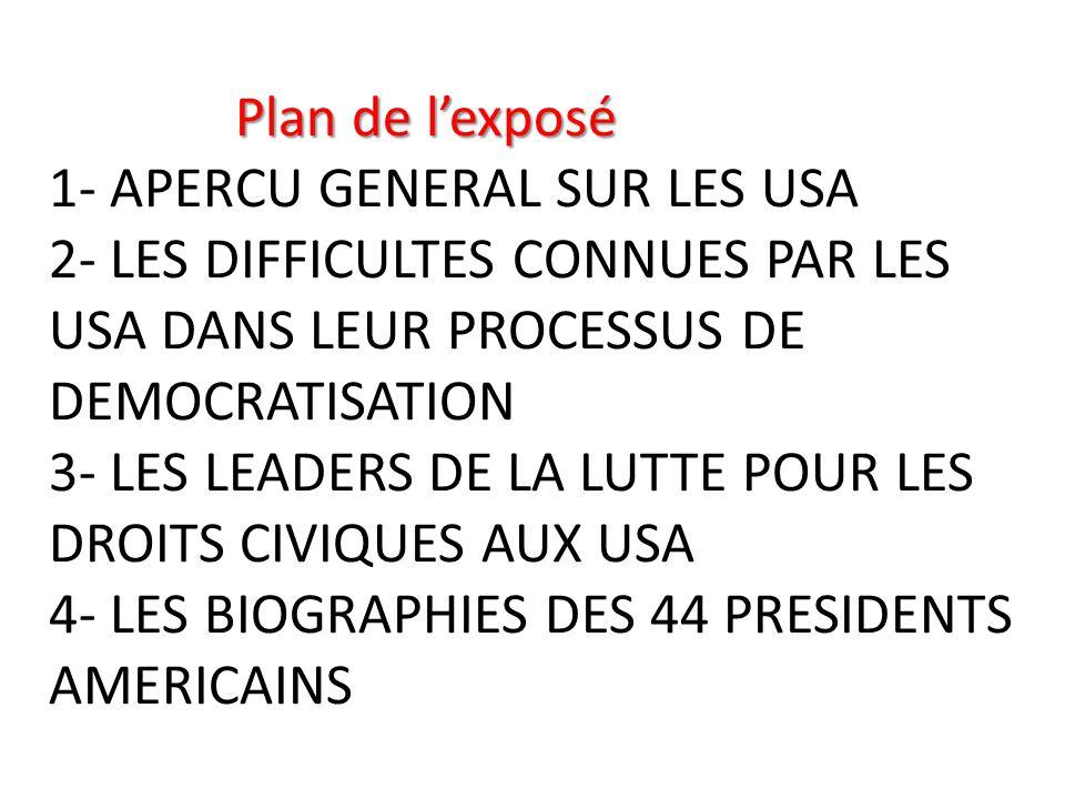 Plan de l'exposé 1- APERCU GENERAL SUR LES USA 2- LES DIFFICULTES CONNUES PAR LES USA DANS LEUR PROCESSUS DE DEMOCRATISATION 3- LES LEADERS DE LA LUTTE POUR LES DROITS CIVIQUES AUX USA 4- LES BIOGRAPHIES DES 44 PRESIDENTS AMERICAINS