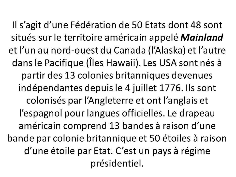 Il s'agit d'une Fédération de 50 Etats dont 48 sont situés sur le territoire américain appelé Mainland et l'un au nord-ouest du Canada (l'Alaska) et l'autre dans le Pacifique (Îles Hawaii).