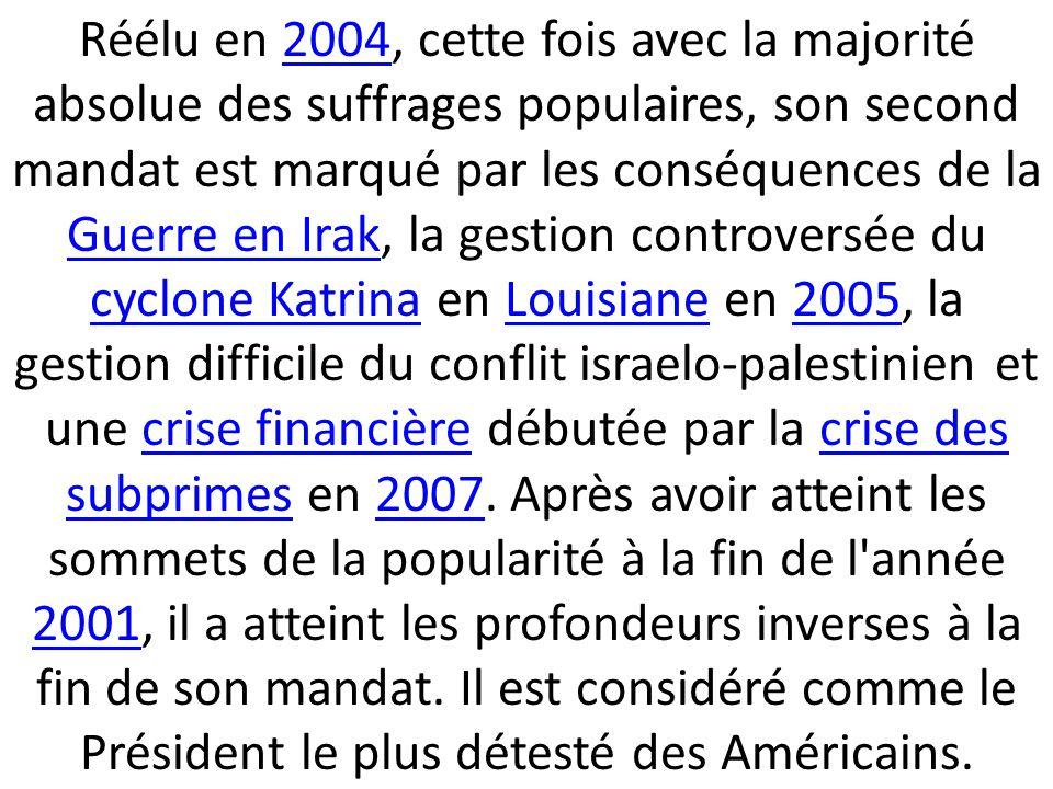 Réélu en 2004, cette fois avec la majorité absolue des suffrages populaires, son second mandat est marqué par les conséquences de la Guerre en Irak, la gestion controversée du cyclone Katrina en Louisiane en 2005, la gestion difficile du conflit israelo-palestinien et une crise financière débutée par la crise des subprimes en 2007.