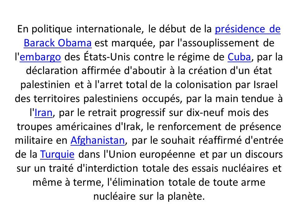 En politique internationale, le début de la présidence de Barack Obama est marquée, par l assouplissement de l embargo des États-Unis contre le régime de Cuba, par la déclaration affirmée d aboutir à la création d un état palestinien et à l arret total de la colonisation par Israel des territoires palestiniens occupés, par la main tendue à l Iran, par le retrait progressif sur dix-neuf mois des troupes américaines d Irak, le renforcement de présence militaire en Afghanistan, par le souhait réaffirmé d entrée de la Turquie dans l Union européenne et par un discours sur un traité d interdiction totale des essais nucléaires et même à terme, l élimination totale de toute arme nucléaire sur la planète.