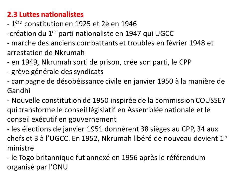 2.3 Luttes nationalistes - 1ère constitution en 1925 et 2è en 1946 -création du 1er parti nationaliste en 1947 qui UGCC - marche des anciens combattants et troubles en février 1948 et arrestation de Nkrumah - en 1949, Nkrumah sorti de prison, crée son parti, le CPP - grève générale des syndicats - campagne de désobéissance civile en janvier 1950 à la manière de Gandhi - Nouvelle constitution de 1950 inspirée de la commission COUSSEY qui transforme le conseil législatif en Assemblée nationale et le conseil exécutif en gouvernement - les élections de janvier 1951 donnèrent 38 sièges au CPP, 34 aux chefs et 3 à l'UGCC.
