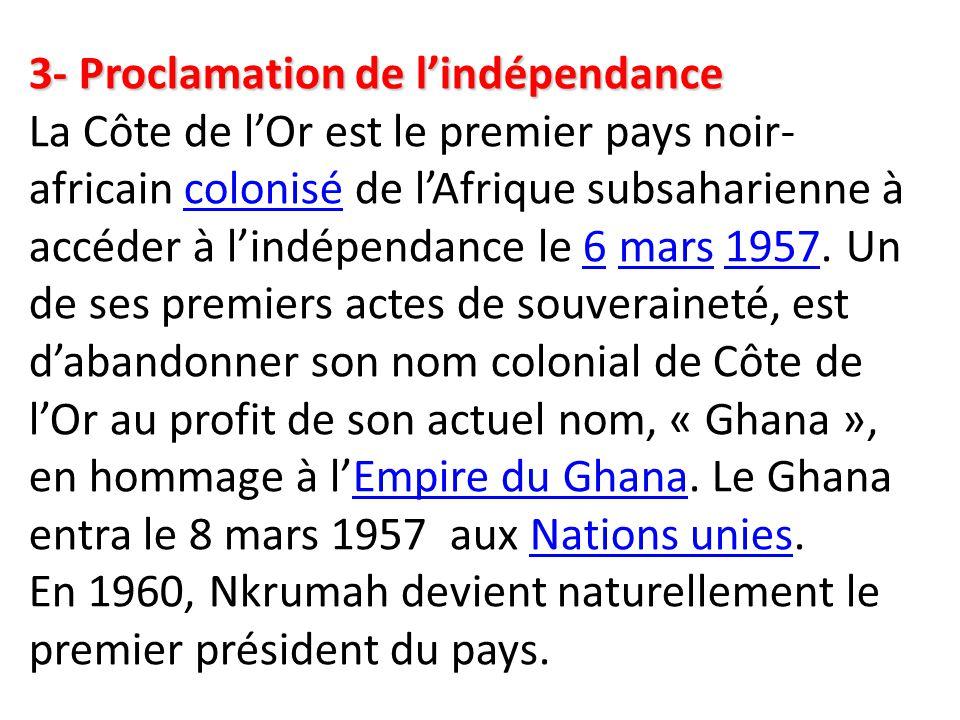 3- Proclamation de l'indépendance La Côte de l'Or est le premier pays noir-africain colonisé de l'Afrique subsaharienne à accéder à l'indépendance le 6 mars 1957.