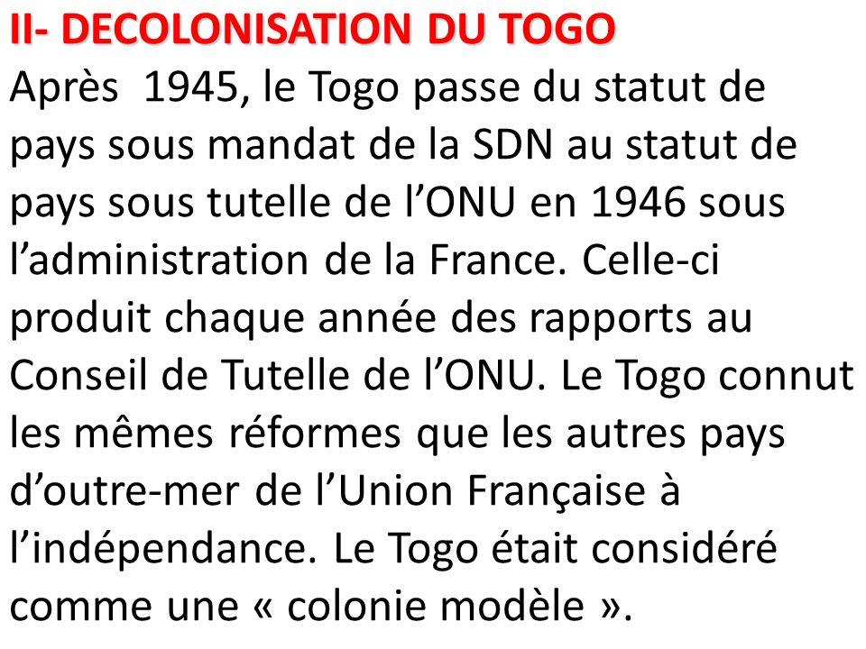 II- DECOLONISATION DU TOGO Après 1945, le Togo passe du statut de pays sous mandat de la SDN au statut de pays sous tutelle de l'ONU en 1946 sous l'administration de la France.