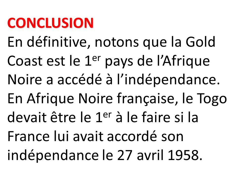 CONCLUSION En définitive, notons que la Gold Coast est le 1er pays de l'Afrique Noire a accédé à l'indépendance.
