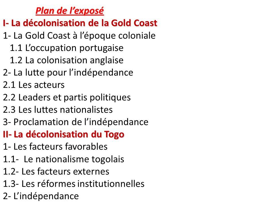 Plan de l'exposé I- La décolonisation de la Gold Coast 1- La Gold Coast à l'époque coloniale 1.1 L'occupation portugaise 1.2 La colonisation anglaise 2- La lutte pour l'indépendance 2.1 Les acteurs 2.2 Leaders et partis politiques 2.3 Les luttes nationalistes 3- Proclamation de l'indépendance II- La décolonisation du Togo 1- Les facteurs favorables 1.1- Le nationalisme togolais 1.2- Les facteurs externes 1.3- Les réformes institutionnelles 2- L'indépendance