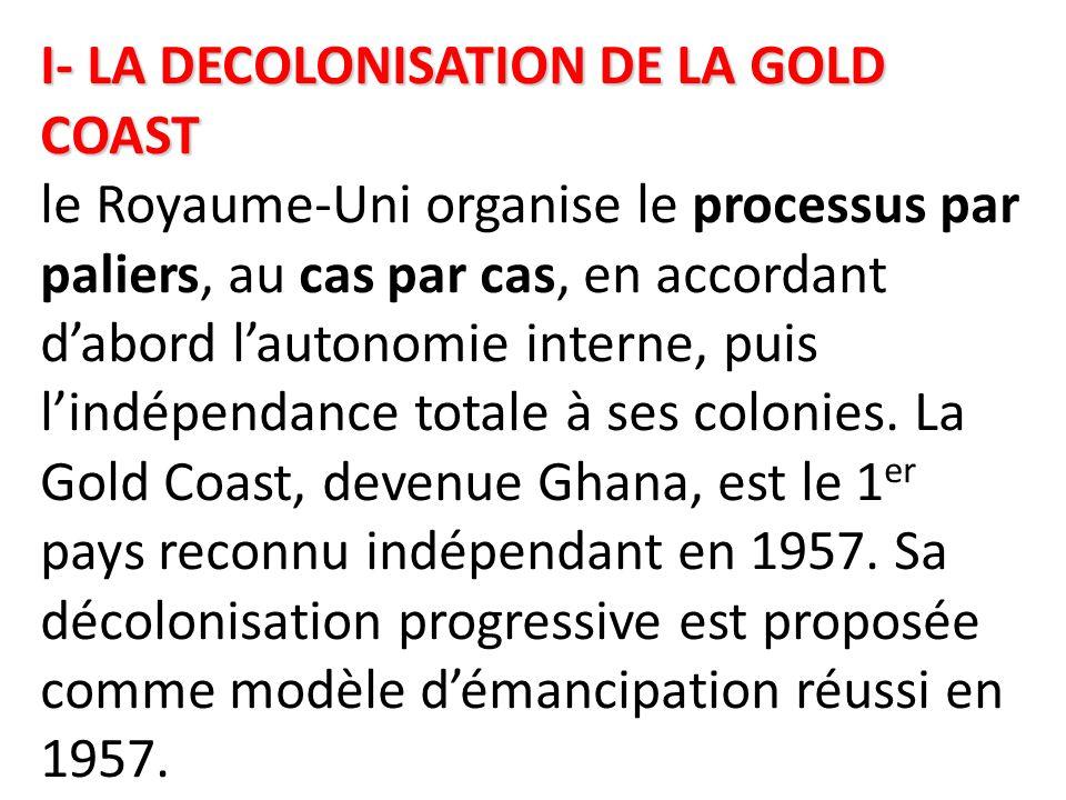 I- LA DECOLONISATION DE LA GOLD COAST le Royaume-Uni organise le processus par paliers, au cas par cas, en accordant d'abord l'autonomie interne, puis l'indépendance totale à ses colonies.