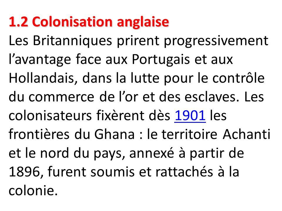 1.2 Colonisation anglaise Les Britanniques prirent progressivement l'avantage face aux Portugais et aux Hollandais, dans la lutte pour le contrôle du commerce de l'or et des esclaves.