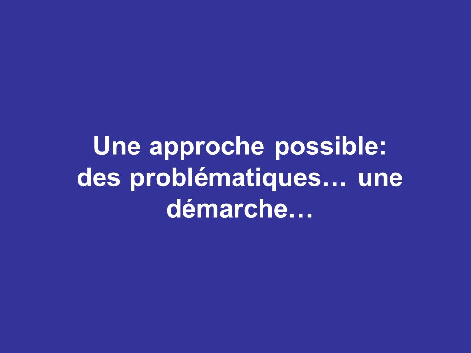 Une approche possible: des problématiques… une démarche…