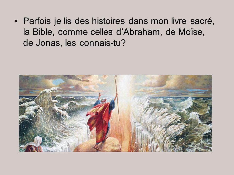 Parfois je lis des histoires dans mon livre sacré, la Bible, comme celles d'Abraham, de Moïse, de Jonas, les connais-tu